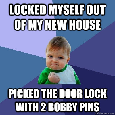 Locked myself out of my new house Picked the door lock with 2 bobby pins - Locked myself out of my new house Picked the door lock with 2 bobby pins  Success Kid