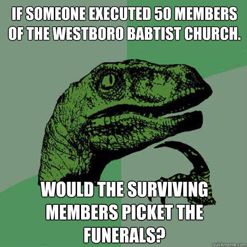 If someone executed 50 members of the Westboro Babtist Church. Would the Surviving members picket the funerals? - If someone executed 50 members of the Westboro Babtist Church. Would the Surviving members picket the funerals?  Philosoraptor