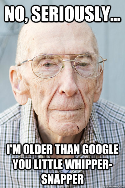 No, seriously... I'm older than Google you little whipper-snapper