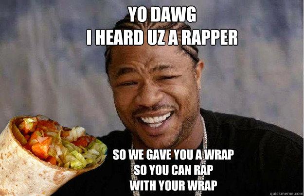 Yo dawg  I HEARD UZ A RAPPER So we gave you a wrap so you can rap with your wrap - Yo dawg  I HEARD UZ A RAPPER So we gave you a wrap so you can rap with your wrap  Xzibit meme