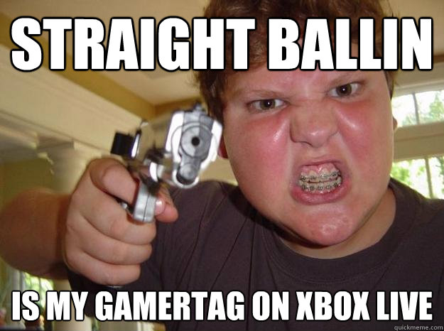 Straight ballin is my gamertag on xbox live