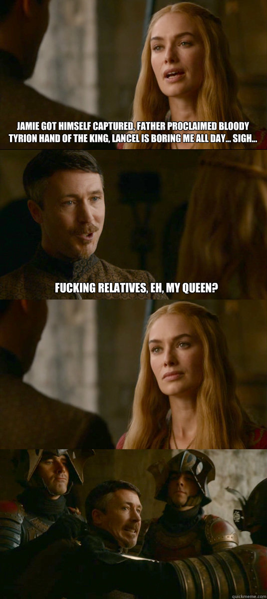 jamie got himself captured, father proclaimed bloody tyrion hand of the king, lancel is boring me all day... sigh... fucking relatives, eh, my queen? - jamie got himself captured, father proclaimed bloody tyrion hand of the king, lancel is boring me all day... sigh... fucking relatives, eh, my queen?  Smart ass Littlefinger
