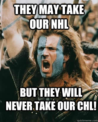 They May Take our NHL But they will never take our CHL!  Braveheart stuff