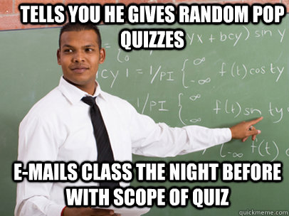 tells you he gives random pop quizzes e-mails class the night before with scope of quiz - tells you he gives random pop quizzes e-mails class the night before with scope of quiz  Good Guy Teacher