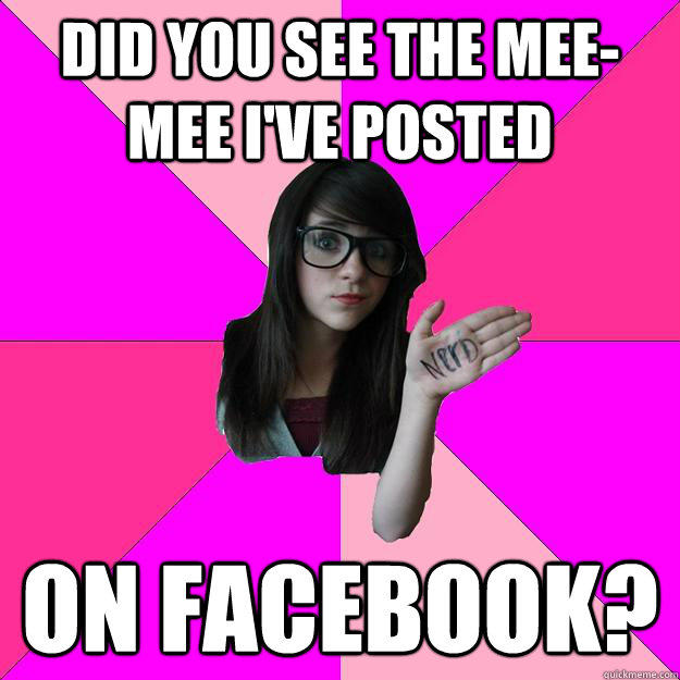 did you see the mee-mee i've posted  on facebook? - did you see the mee-mee i've posted  on facebook?  Idiot Nerd Girl