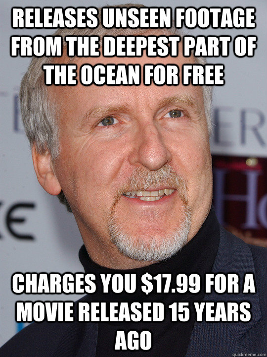 Releases unseen footage from the deepest part of the ocean for free charges you $17.99 for a movie released 15 years ago