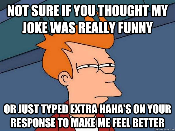 Haha Very Funny Meme : Not sure if you thought my joke was really funny or just