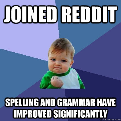 Joined reddit Spelling and grammar have improved significantly  - Joined reddit Spelling and grammar have improved significantly   Success Kid
