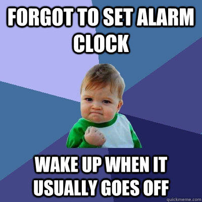 Forgot to set alarm clock Wake up when it usually goes off - Forgot to set alarm clock Wake up when it usually goes off  Success Kid