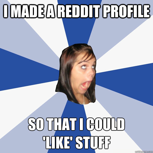 I made a Reddit profile so that i could  'like' stuff - I made a Reddit profile so that i could  'like' stuff  Annoying Facebook Girl
