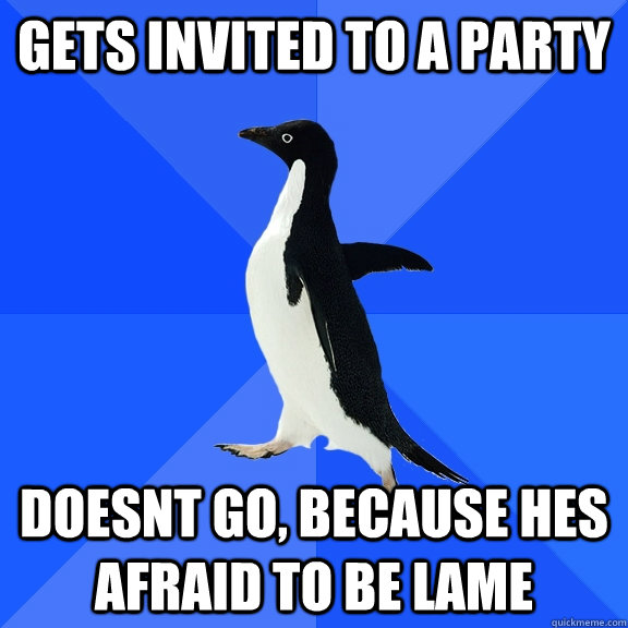 Gets invited to a party doesnt go, because hes afraid to be lame - Gets invited to a party doesnt go, because hes afraid to be lame  Socially Awkward Penguin