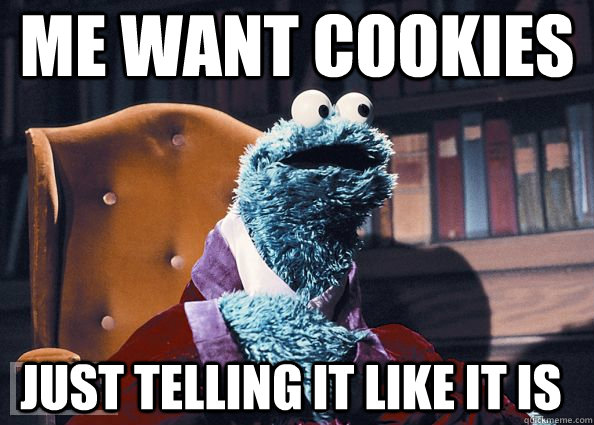 8891e6cbcbef05fe2368e07447f667eebc62ce9f5f755abb7894745064f3577f me want cookies just telling it like it is cookie monster,Want A Cookie Meme
