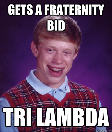 Gets a fraternity bid Tri lambda  Bad Luck Brian