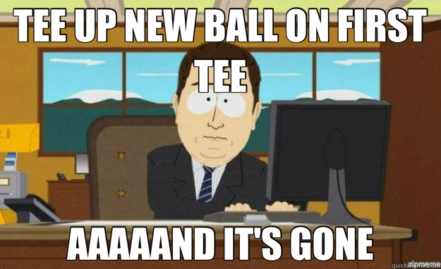 TEE UP NEW BALL ON FIRST TEE AAAAAND IT'S GONE - TEE UP NEW BALL ON FIRST TEE AAAAAND IT'S GONE  aaaand its gone