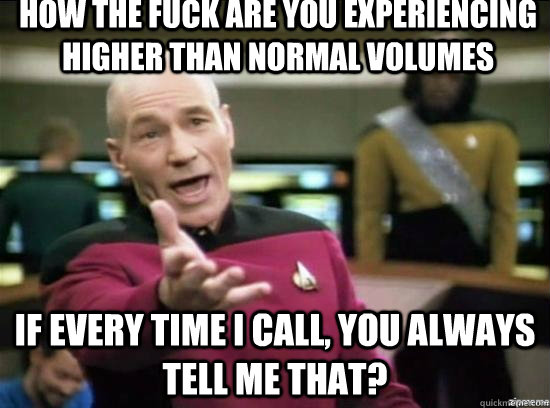 How the fuck are you experiencing higher than normal volumes If every time I call, you always tell me that? - How the fuck are you experiencing higher than normal volumes If every time I call, you always tell me that?  Annoyed Picard HD