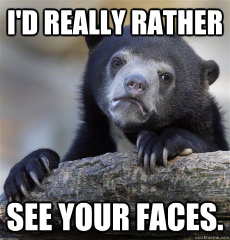 I'd really rather see your faces. - I'd really rather see your faces.  Confession Bear