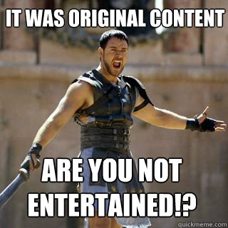 It was original content Are you not entertained!? - It was original content Are you not entertained!?  Are you not entertained