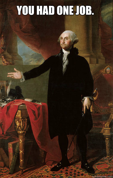 You had one job.  - You had one job.   George Washington