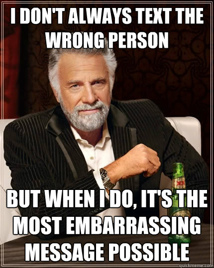 I don't always text the wrong person but when I do, it's the most
