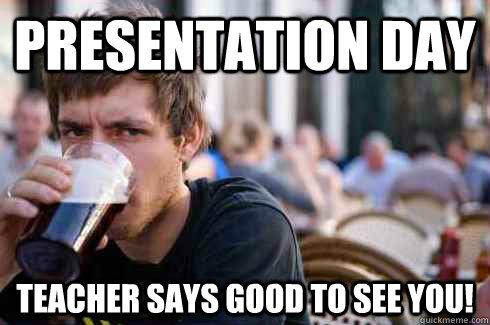 Presentation day Teacher says good to see you! - Presentation day Teacher says good to see you!  Lazy College Senior