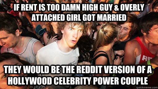 If Rent is too damn high guy & Overly Attached Girl got married They would be the reddit version of a Hollywood Celebrity power couple - If Rent is too damn high guy & Overly Attached Girl got married They would be the reddit version of a Hollywood Celebrity power couple  Sudden Clarity Clarence