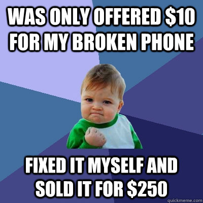Was only offered $10 for my broken phone fixed it myself and sold it for $250 - Was only offered $10 for my broken phone fixed it myself and sold it for $250  Success Kid