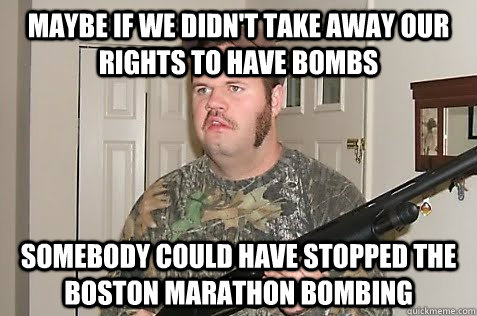Maybe if we didn't take away our rights to have bombs Somebody could have stopped the Boston Marathon bombing