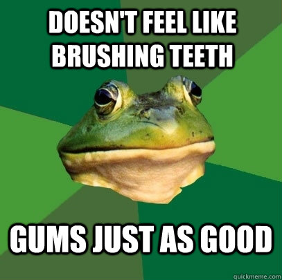 doesn't feel like brushing teeth gums just as good - doesn't feel like brushing teeth gums just as good  Foul Bachelor Frog