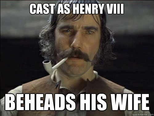 Cast as Henry VIII beheads his wife  Overly committed Daniel Day Lewis