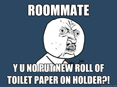 roommate y u no put new roll of toilet paper on holder?! - roommate y u no put new roll of toilet paper on holder?!  Y U No