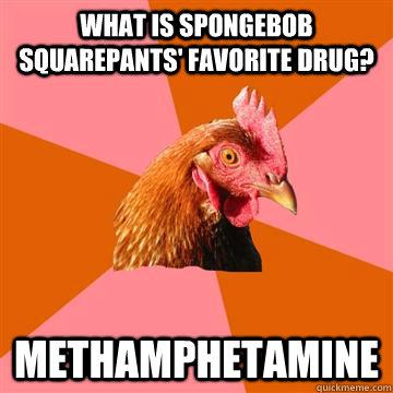 What is Spongebob squarepants' favorite drug? methamphetamine  - What is Spongebob squarepants' favorite drug? methamphetamine   Anti-Joke Chicken
