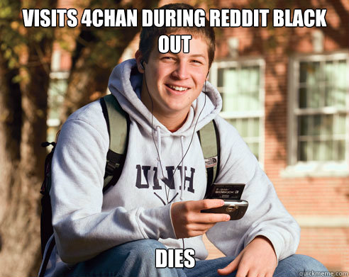 Visits 4chan during reddit black out Dies - Visits 4chan during reddit black out Dies  College Freshman