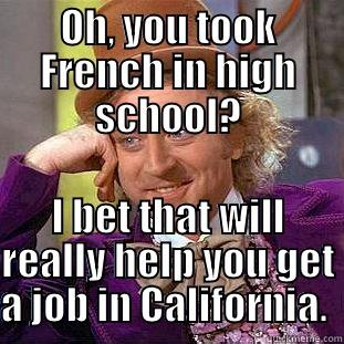 OH, YOU TOOK FRENCH IN HIGH SCHOOL? I BET THAT WILL REALLY HELP YOU GET A JOB IN CALIFORNIA.  Condescending Wonka