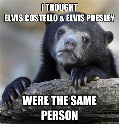 I thought Elvis Costello & Elvis Presley were the same person - I thought Elvis Costello & Elvis Presley were the same person  Confession Bear