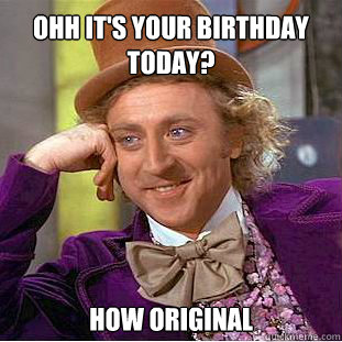 Ohh it's your birthday today? how original