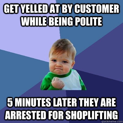 Get yelled at by customer while being polite 5 minutes later they are arrested for shoplifting  - Get yelled at by customer while being polite 5 minutes later they are arrested for shoplifting   Success Kid