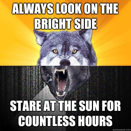 Always look on the bright side stare at the sun for countless hours