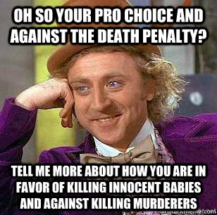 Oh so your pro choice and against the death penalty? Tell me more about how you are in favor of killing innocent babies and against killing murderers - Oh so your pro choice and against the death penalty? Tell me more about how you are in favor of killing innocent babies and against killing murderers  Liberal Logic