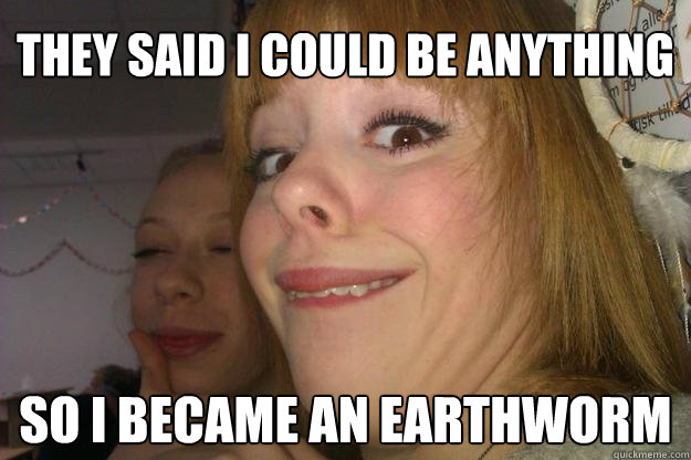 88b007d5bb5884d609aac17240d85fe7d0b9759ad0e21be56ffb08a831ddccca they said i could be anything so i became an earthworm earthworm,They Said I Could Be Anything Meme
