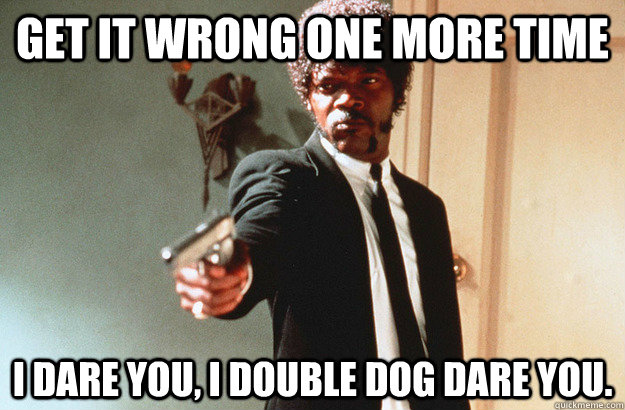 get it wrong one more time I dare you, I double dog dare you. - get it wrong one more time I dare you, I double dog dare you.  pulp fiction