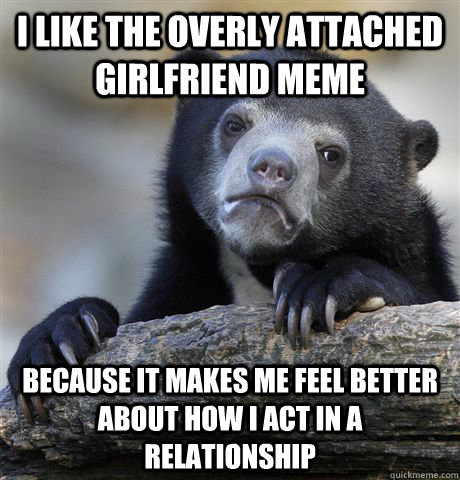 I like the overly attached girlfriend meme Because it makes me feel better about how i act in a relationship - I like the overly attached girlfriend meme Because it makes me feel better about how i act in a relationship  Confession Bear