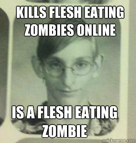 kills flesh eating Zombies online    is a flesh eating Zombie   - kills flesh eating Zombies online    is a flesh eating Zombie    creepy gamer guy