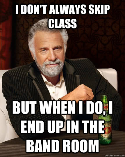 I don't always skip class but when I do, I end up in the band room  The Most Interesting Man In The World