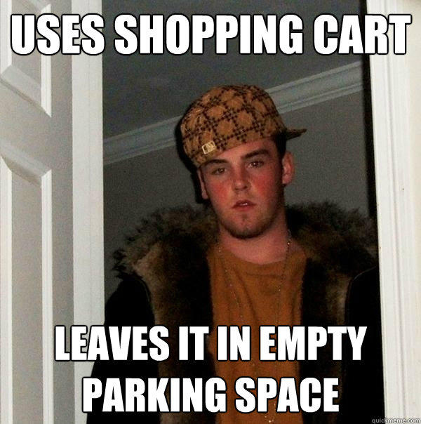 Uses shopping cart Leaves it in empty parking space - Uses shopping cart Leaves it in empty parking space  Scumbag Steve