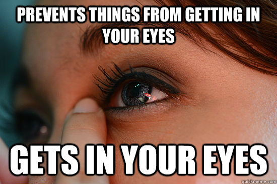 Prevents things from getting in your eyes Gets in your eyes  Scumbag Eyelashes