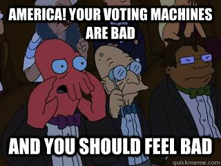 America! Your voting machines are bad and you should feel bad