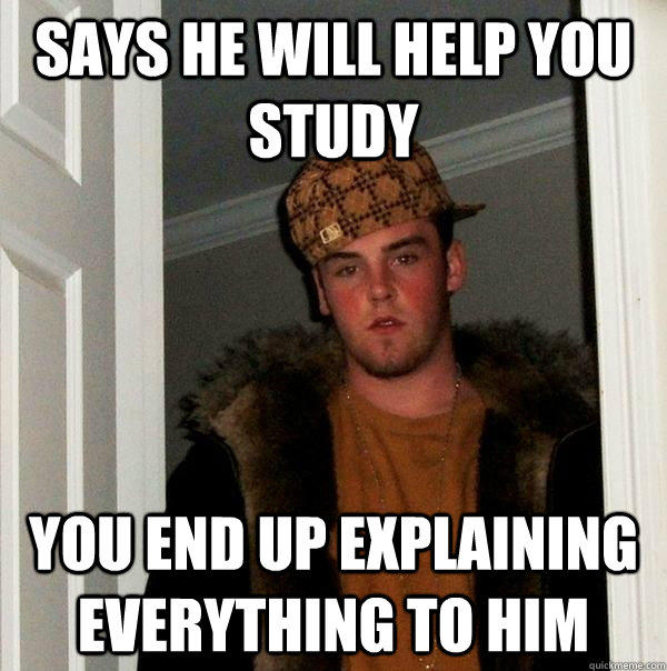 Says he will help you study You end up explaining everything to him - Says he will help you study You end up explaining everything to him  Scumbag Steve