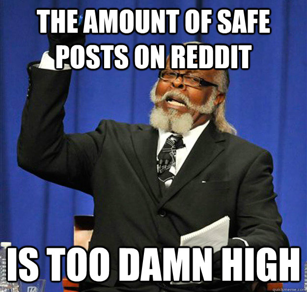 The amount of safe posts on Reddit Is too damn high - The amount of safe posts on Reddit Is too damn high  Jimmy McMillan