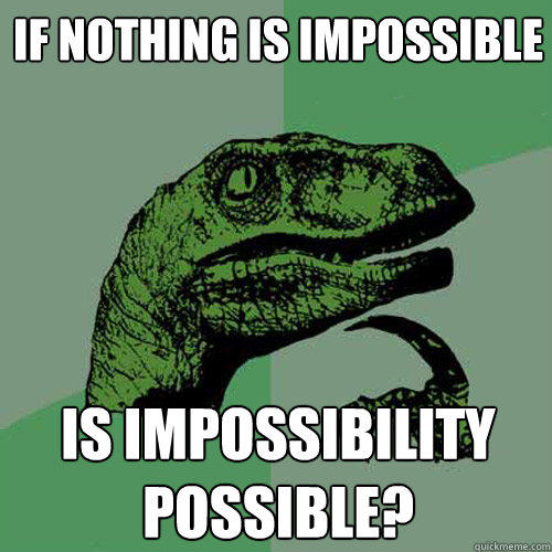 If nothing is impossible is impossibility possible? - If nothing is impossible is impossibility possible?  Philosoraptor