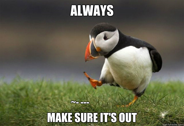 Always make sure it's out ~- ---  Puffin